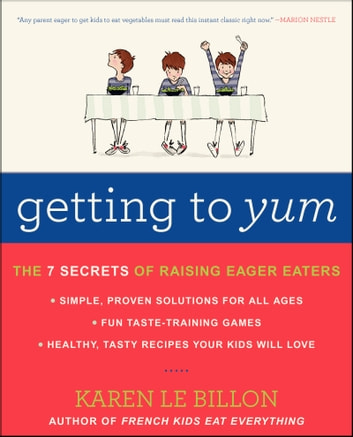 Getting to YUM - The 7 Secrets of Raising Eager Eaters ebook by Karen Le Billon