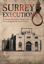 Surrey Executions - A Complete List of those Hanged in the County during the Nineteenth Century ebook by Martin Baggoley