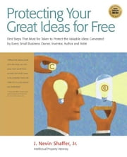Protect Your Great Ideas for Free! - First Steps That Must Be Taken to Protect the Valuable Ideas Generated by Every Small Business Owner, Inventor, Author, and Artist ebook by J. Nevin Shaffer Jr.