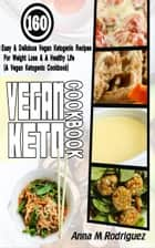 Vegan Keto Cookbook - 160 Easy & Delicious Vegan Ketogenic Recipes For Weight Loss & A Healthy Life (A Vegan Ketogenic Cookbook) ebook by Anna M Rodriguez