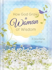 How God Grows a Woman of Wisdom - A Devotional Journal ebook by Anita Higman,Marian Leslie