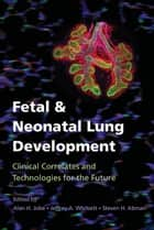 Fetal and Neonatal Lung Development ebook by Alan H. Jobe,Jeffrey A. Whitsett,Steven H. Abman