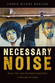 Necessary Noise - Music, Film, and Charitable Imperialism in the East of Congo ebook by Chérie Rivers Ndaliko