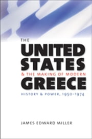 The United States and the Making of Modern Greece - History and Power, 1950-1974 ebook by James Edward Miller