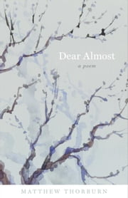 Dear Almost: A Poem ebook by Thorburn, Matthew