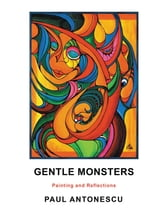 GENTLE MONSTERS - Painting and Reflections ebook by PAUL ANTONESCU