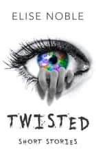 Twisted - Short Stories ebook by Elise Noble
