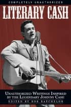 Literary Cash - Unauthorized Writings Inspired by the Legendary Johnny Cash ebook by Bob Batchelor