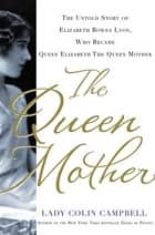 The Queen Mother - The Untold Story of Elizabeth Bowes Lyon, Who Became Queen Elizabeth The Queen Mother ebook by Lady Colin Campbell