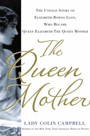 The Queen Mother - The Untold Story of Elizabeth Bowes Lyon, Who Became Queen Elizabeth The Queen Mother 電子書 by Lady Colin Campbell