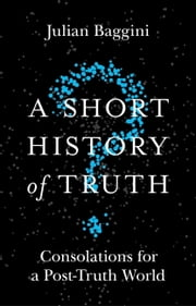 A Short History of Truth - Consolations for a Post-Truth World ebook by Julian Baggini