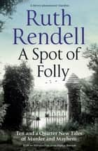 A Spot of Folly - Ten Tales of Murder and Mayhem ebook by Ruth Rendell, Sophie Hannah