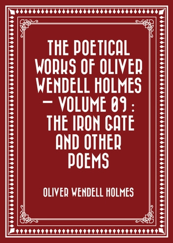 The Poetical Works of Oliver Wendell Holmes — Volume 09 : The Iron Gate and Other Poems ebook by Oliver Wendell Holmes