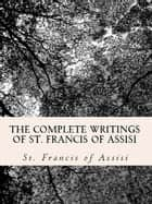 The Complete Writings of St. Francis of Assisi: ebook by Dwight Goddard, Z. El Bey