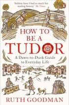 How to be a Tudor - A Dawn-to-Dusk Guide to Everyday Life ebook by Ruth Goodman