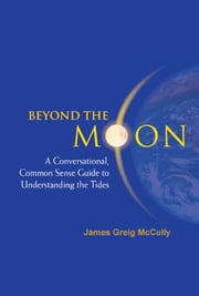 Beyond the Moon - A Conversational, Common Sense Guide to Understanding the Tides ebook by James Greig McCully