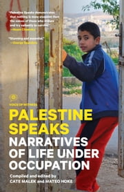 Palestine Speaks - Narratives of Life Under Occupation ebook by Cate Malek,Mateo Hoke