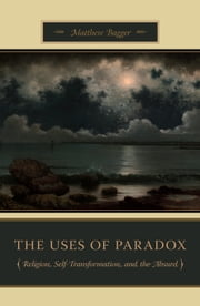 The Uses of Paradox - Religion, Self-Transformation, and the Absurd ebook by Matthew Bagger