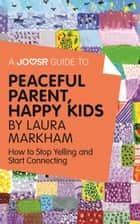 A Joosr Guide to... Peaceful Parent, Happy Kids by Laura Markham: How to Stop Yelling and Start Connecting ebook by