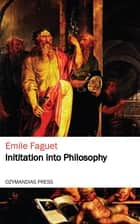 Initiation into Philosophy ebook by Emile Faguet