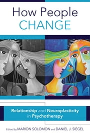 How People Change: Relationships and Neuroplasticity in Psychotherapy (Norton Series on Interpersonal Neurobiology) ebook by Daniel J. Siegel, M.D., Marion F. Solomon,...