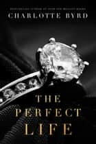 The Perfect Life ebook by Charlotte Byrd