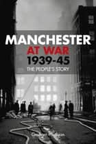 Manchester at War, 1939–45 ebook by Graham Phythian
