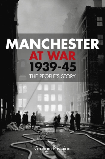 Manchester at War, 1939–45 - The People's Story ebook by Graham Phythian