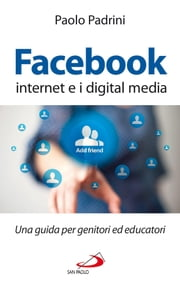 Facebook, internet e i digital media. Una guida per genitori ed educatori ebook by Paolo Padrini