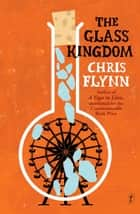 The Glass Kingdom ebook by Chris Flynn