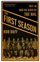 The First Season - 1917-18 and the Birth of the NHL ebook by Bob Duff