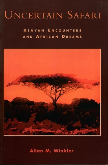 Uncertain Safari - Kenyan Encounters and African Dreams ebook by Allan M. Winkler