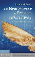 The Neuroscience of Freedom and Creativity - Our Predictive Brain ebook by Professor Joaquín M. Fuster