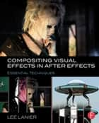 Compositing Visual Effects in After Effects - Essential Techniques ebook by Lee Lanier