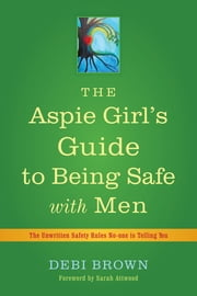 The Aspie Girl's Guide to Being Safe with Men - The Unwritten Safety Rules No-one is Telling You ebook by Debi Brown