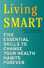 Living SMART - Five Essential Skills to Change Your Health Habits Forever ebook by Joshua C. Klapow,Ph.D. Sheri D. Pruitt