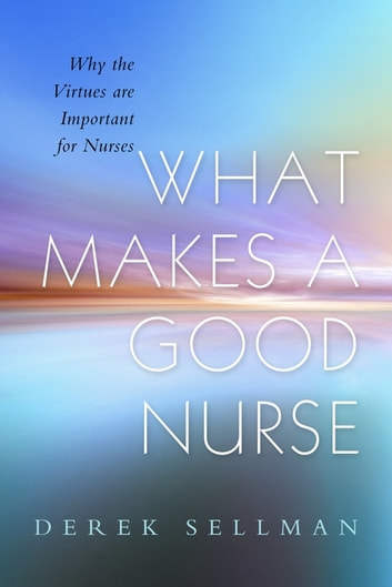 What Makes a Good Nurse - Why the Virtues are Important for Nurses ebook by Derek Sellman