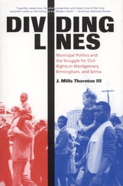 Dividing Lines - Municipal Politics and the Struggle for Civil Rights in Montgomery, Birmingham, and Selma ebook by J. Mills Thornton
