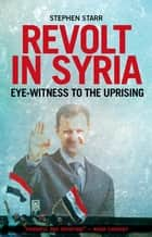 Revolt in Syria - Eye-witness to the Uprising ebook by Stephen Starr