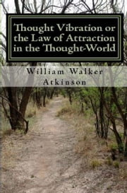 Thought Vibration or the Law of Attraction In the Thought-World ebook by William Walker Atkinson