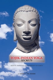 Tojik-Indian Yoga Secrets - Health, Happiness and Harmony on Earth ebook by Sobirov/Mishra