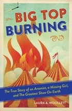 Big Top Burning - The True Story of an Arsonist, a Missing Girl, and The Greatest Show On Earth ebook by Laura A. Woollett