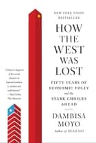 How the West Was Lost - Fifty Years of Economic Folly--and the Stark Choices Ahead ebook by Dambisa Moyo