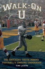 Walk-On U - The Shocking Truth Behind Football's Unsung Underdogs ebook by Tim Lavin