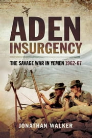 Aden Insurgency - The Savage War in Yeman 1962-67 ebook by Jonathan  Walker