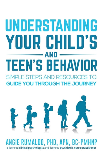 Understanding Your Child's and Teen's Behavior - Simple Steps and Resources to Guide You Through the Journey ebook by Angie Rumaldo