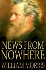 News from Nowhere - Or an Epoch of Rest, Being Some Chapters from a Utopian Romance ebook by William Morris