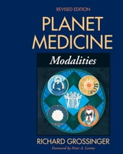 Planet Medicine: Modalities, Revised Edition - Modalities ebook by Richard Grossinger,Peter A. Levine, Ph.D.