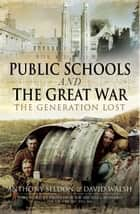 Public Schools and The Great War ebook by Anthony Seldon, David Walsh