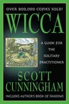 Wicca: A Guide For The Solitary Practitioner - A Guide for the Solitary Practitioner eBook by Scott Cunningham